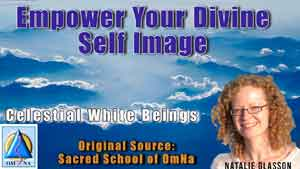 Empower Your Divine Self Image by the Creator by the Celestial White Beings